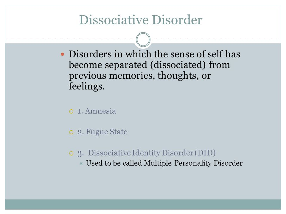 Dissociative Disorder Disorders in which the sense of self has become separated (dissociated) from previous memories, thoughts, or feelings. 1. Amnesi