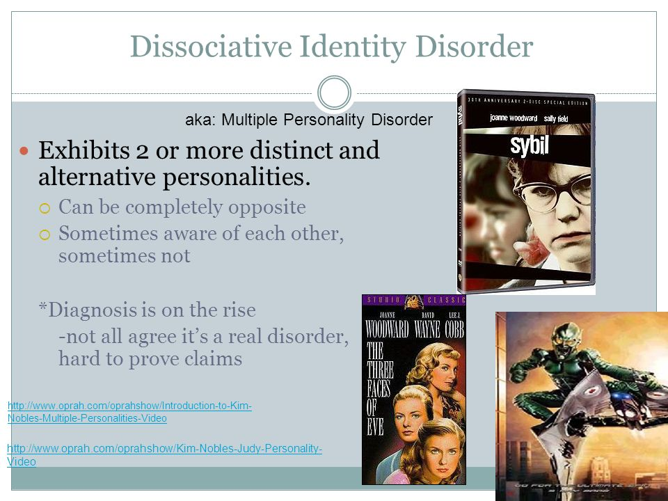 Dissociative Identity Disorder Exhibits 2 or more distinct and alternative personalities. Can be completely opposite Sometimes aware of each other, so