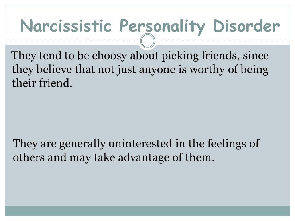 Narcissistic Personality Disorder They tend to be choosy about picking friends, since they believe that not just anyone is worthy of being their frien