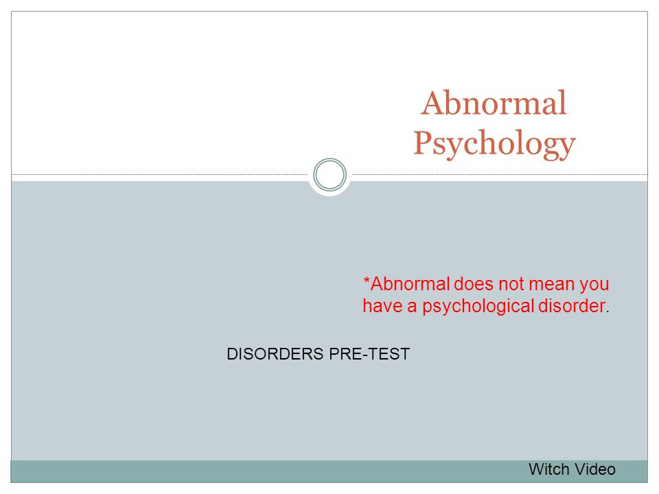 Abnormal Psychology *Abnormal does not mean you have a psychological disorder. Witch Video DISORDERS PRE-TEST