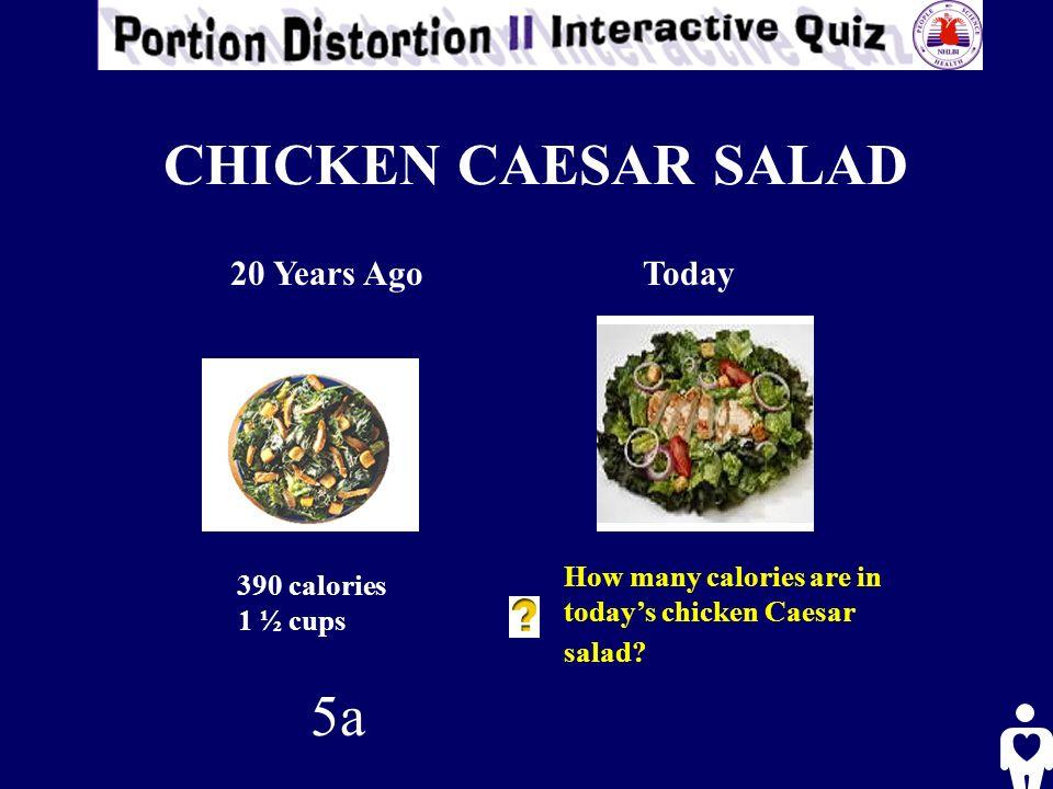 CHICKEN CAESAR SALAD 20 Years AgoToday 390 calories 1 ½ cups How many calories are in todays chicken Caesar salad? 5a