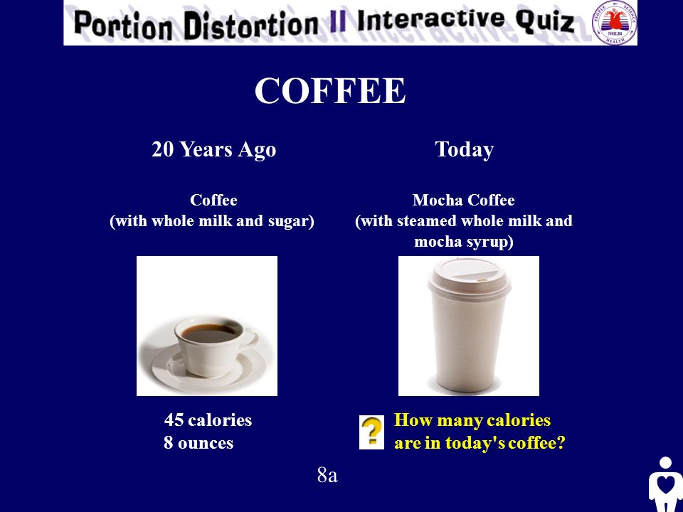 COFFEE 20 Years Ago Coffee (with whole milk and sugar) Today Mocha Coffee (with steamed whole milk and mocha syrup) 45 calories 8 ounces How many calories are in today s coffee.