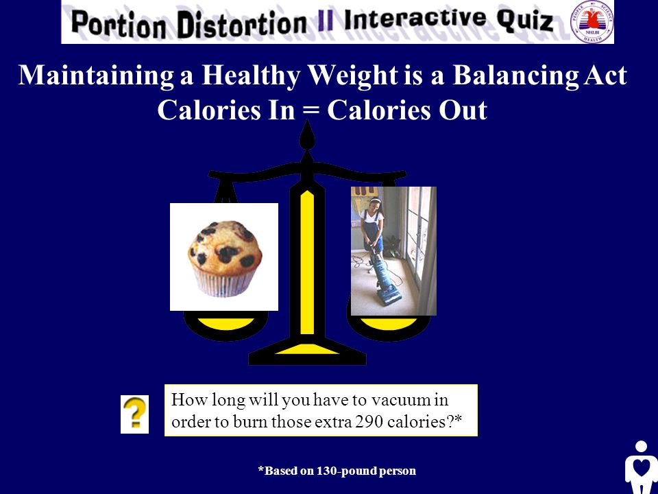 How long will you have to vacuum in order to burn those extra 290 calories * *Based on 130-pound person Maintaining a Healthy Weight is a Balancing Act Calories In = Calories Out