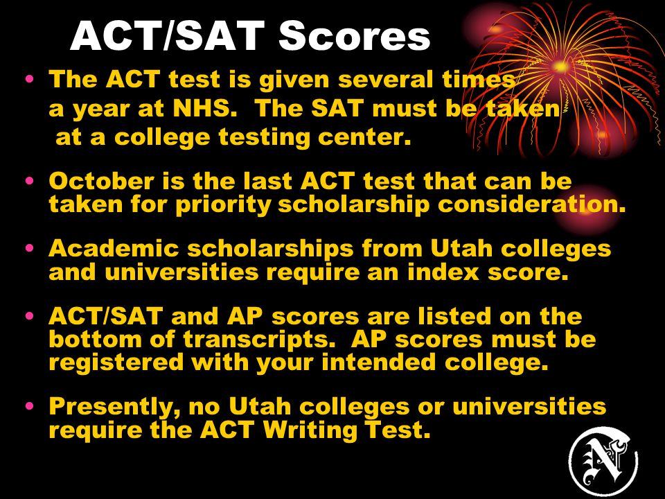 ACT/SAT Scores The ACT test is given several times a year at NHS. The SAT must be taken at a college testing center. October is the last ACT test that