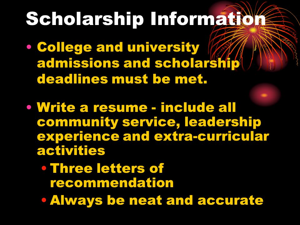 Scholarship Information College and university admissions and scholarship deadlines must be met. Write a resume - include all community service, leade