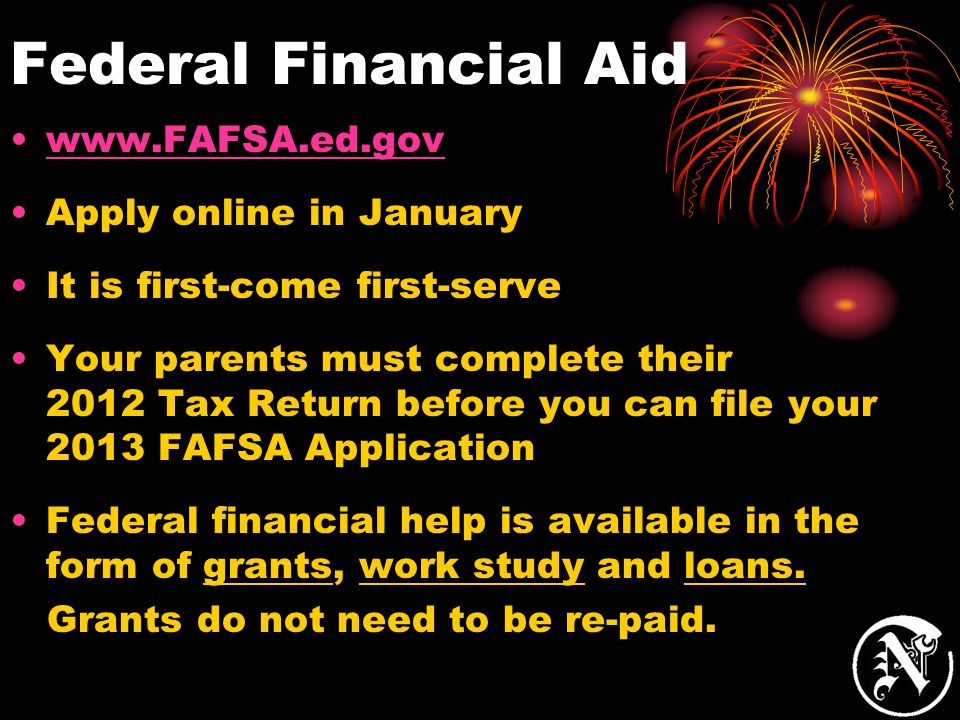 Federal Financial Aid www.FAFSA.ed.gov Apply online in January It is first-come first-serve Your parents must complete their 2012 Tax Return before yo
