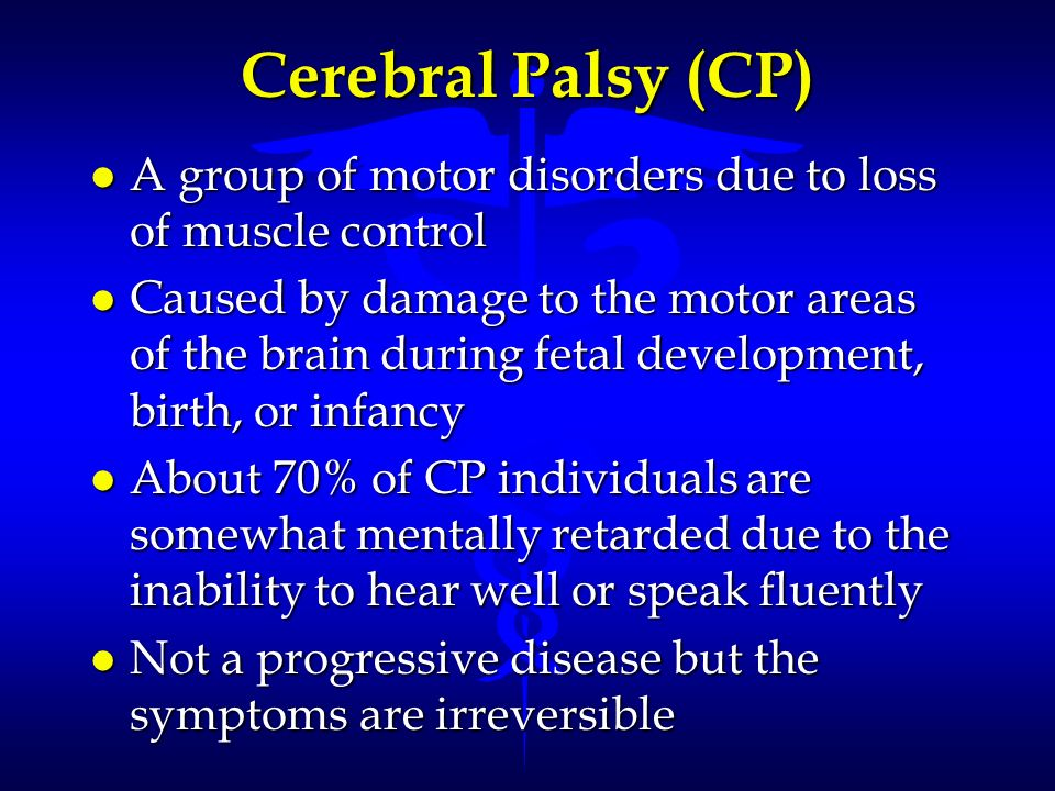 Cerebral Palsy (CP) l A group of motor disorders due to loss of muscle control l Caused by damage to the motor areas of the brain during fetal develop
