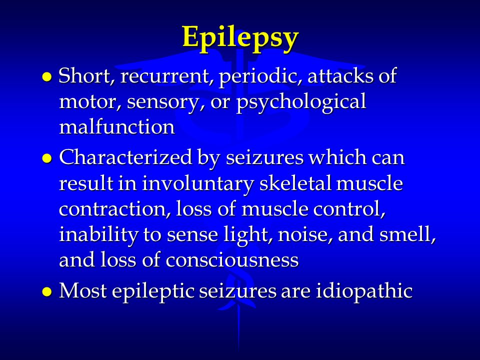 Epilepsy l Short, recurrent, periodic, attacks of motor, sensory, or psychological malfunction l Characterized by seizures which can result in involun
