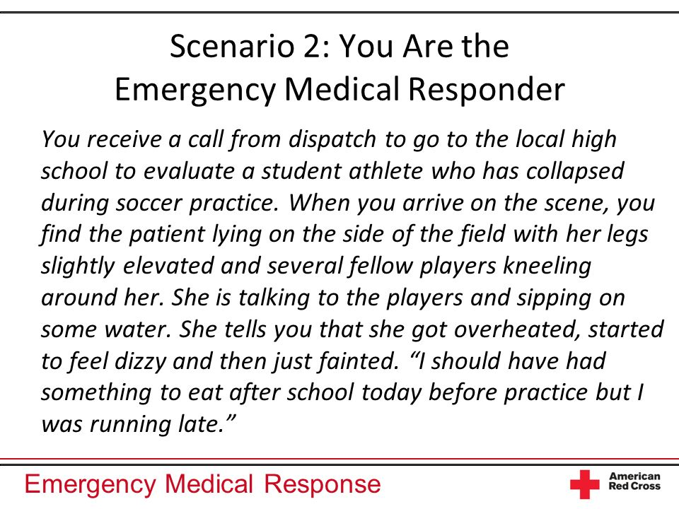 Emergency Medical Response Scenario 2: You Are the Emergency Medical Responder You receive a call from dispatch to go to the local high school to evaluate a student athlete who has collapsed during soccer practice.