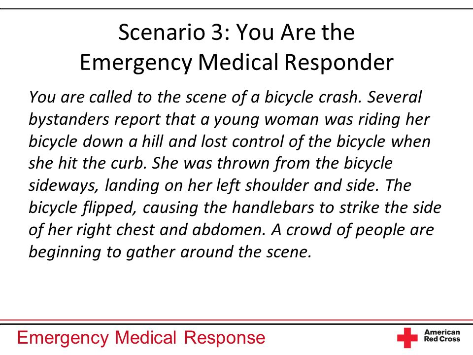 Emergency Medical Response Scenario 3: You Are the Emergency Medical Responder You are called to the scene of a bicycle crash.