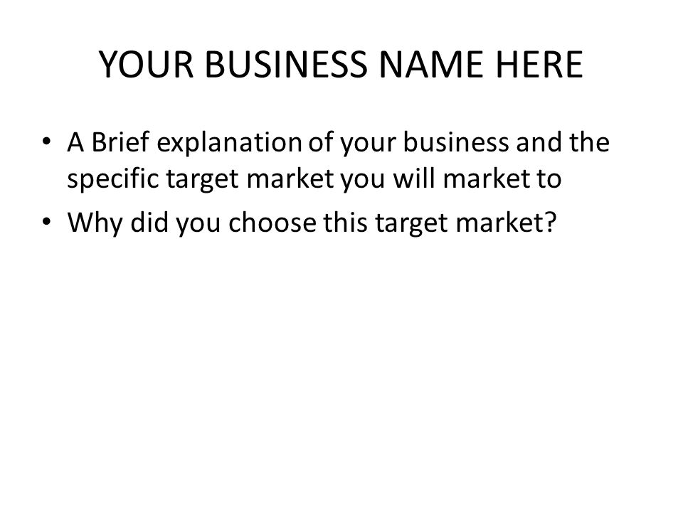 YOUR BUSINESS NAME HERE A Brief explanation of your business and the specific target market you will market to Why did you choose this target market