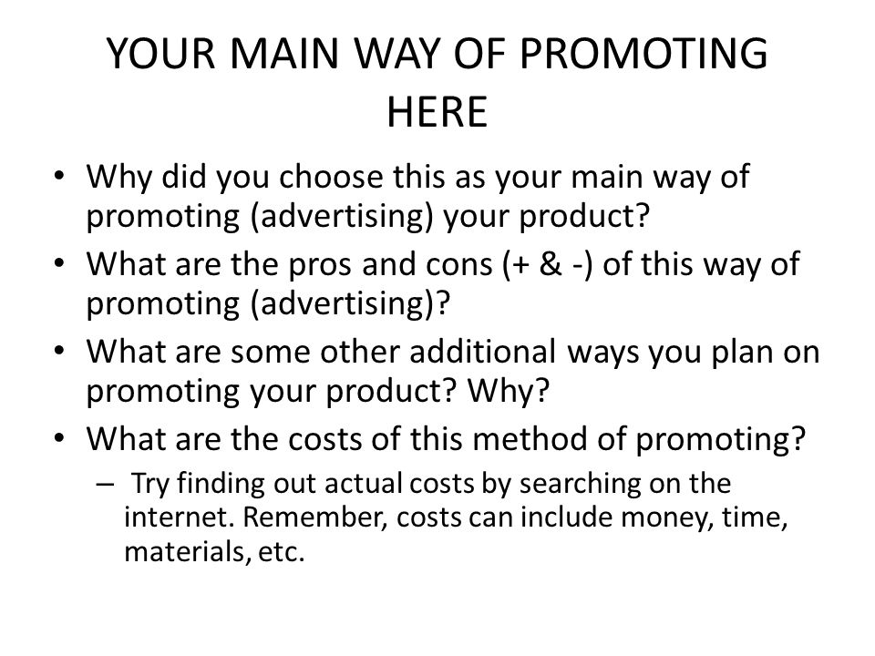 YOUR MAIN WAY OF PROMOTING HERE Why did you choose this as your main way of promoting (advertising) your product.