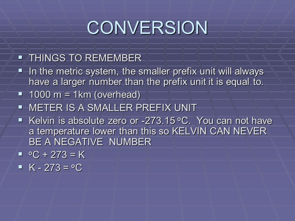 CONVERSION THINGS TO REMEMBER THINGS TO REMEMBER In the metric system, the smaller prefix unit will always have a larger number than the prefix unit it is equal to.