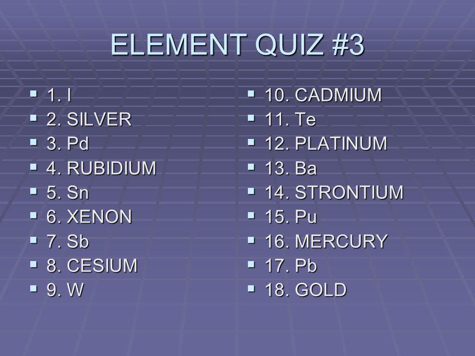 ELEMENT QUIZ #3 1. I 1. I 2. SILVER 2. SILVER 3.