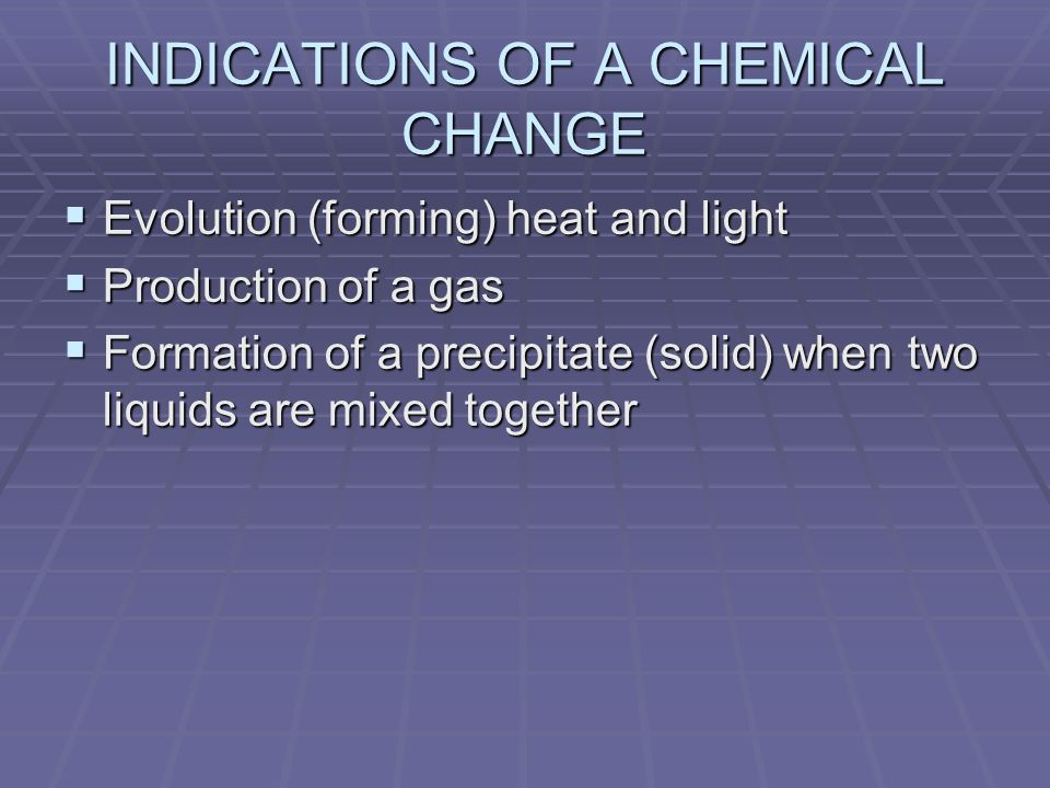 INDICATIONS OF A CHEMICAL CHANGE Evolution (forming) heat and light Evolution (forming) heat and light Production of a gas Production of a gas Formation of a precipitate (solid) when two liquids are mixed together Formation of a precipitate (solid) when two liquids are mixed together