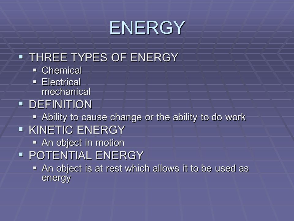 ENERGY THREE TYPES OF ENERGY THREE TYPES OF ENERGY Chemical Chemical Electrical mechanical Electrical mechanical DEFINITION DEFINITION Ability to cause change or the ability to do work Ability to cause change or the ability to do work KINETIC ENERGY KINETIC ENERGY An object in motion An object in motion POTENTIAL ENERGY POTENTIAL ENERGY An object is at rest which allows it to be used as energy An object is at rest which allows it to be used as energy