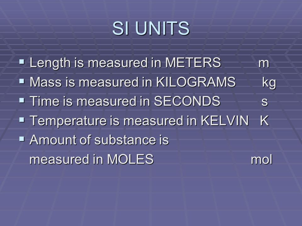 SI UNITS Length is measured in METERS m Length is measured in METERS m Mass is measured in KILOGRAMS kg Mass is measured in KILOGRAMS kg Time is measured in SECONDS s Time is measured in SECONDS s Temperature is measured in KELVIN K Temperature is measured in KELVIN K Amount of substance is Amount of substance is measured in MOLES mol measured in MOLES mol