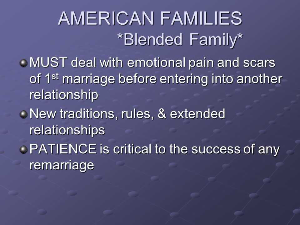 AMERICAN FAMILIES *Blended Family* MUST deal with emotional pain and scars of 1 st marriage before entering into another relationship New traditions,