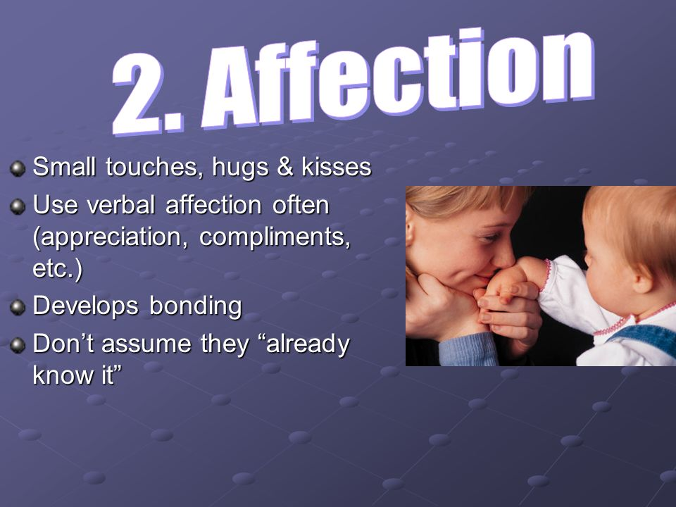 Small touches, hugs & kisses Use verbal affection often (appreciation, compliments, etc.) Develops bonding Dont assume they already know it