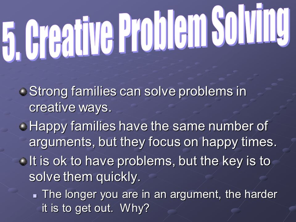 Strong families can solve problems in creative ways. Happy families have the same number of arguments, but they focus on happy times. It is ok to have