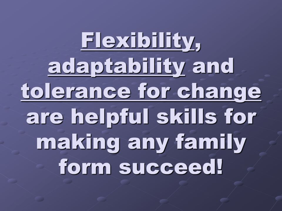 Flexibility, adaptability and tolerance for change are helpful skills for making any family form succeed!