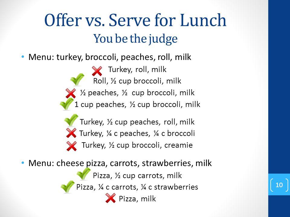 Offer vs. Serve for Lunch You be the judge Menu: turkey, broccoli, peaches, roll, milk Turkey, roll, milk Roll, ½ cup broccoli, milk ½ peaches, ½ cup