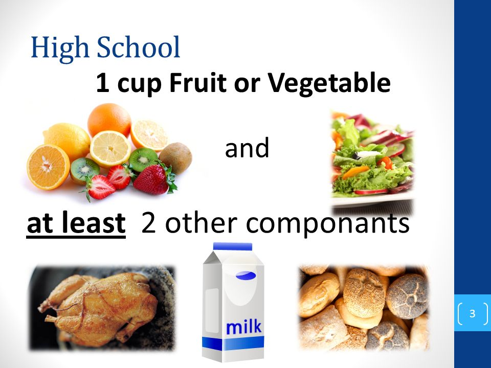 High School 3 and at least 2 other componants 1 cup Fruit or Vegetable