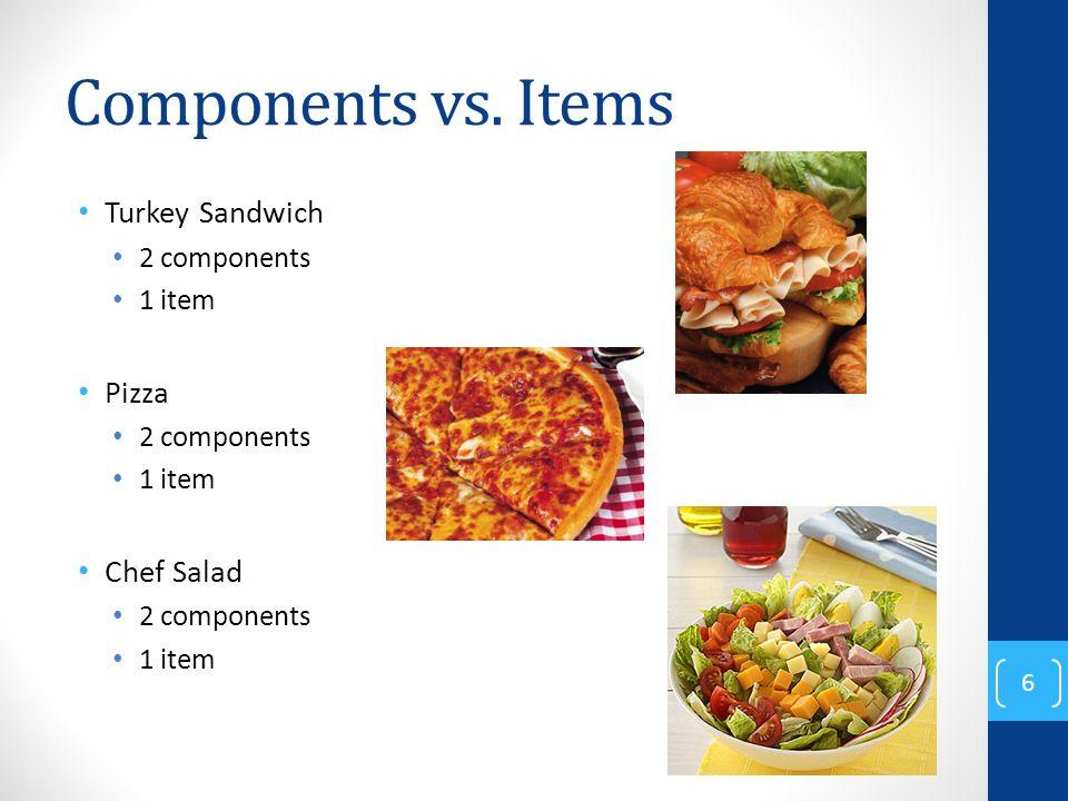 Components vs. Items Turkey Sandwich 2 components 1 item Pizza 2 components 1 item Chef Salad 2 components 1 item 6