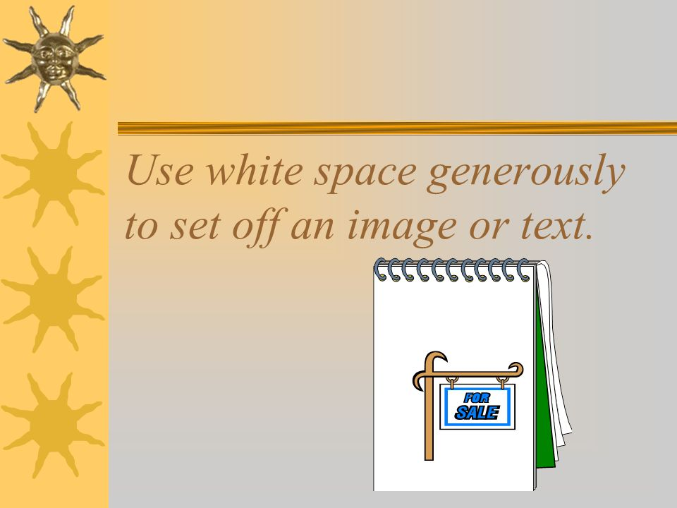 Use white space generously to set off an image or text.