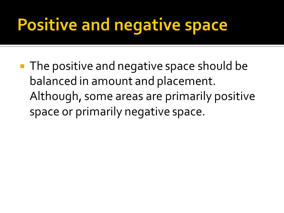 The positive and negative space should be balanced in amount and placement. Although, some areas are primarily positive space or primarily negative sp