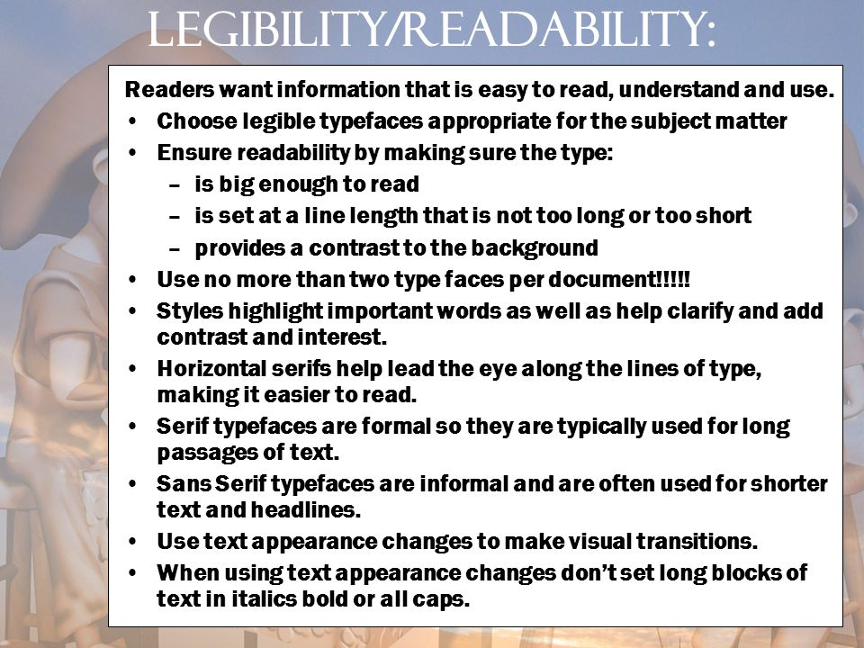 Legibility/readability: Readers want information that is easy to read, understand and use. Choose legible typefaces appropriate for the subject matter