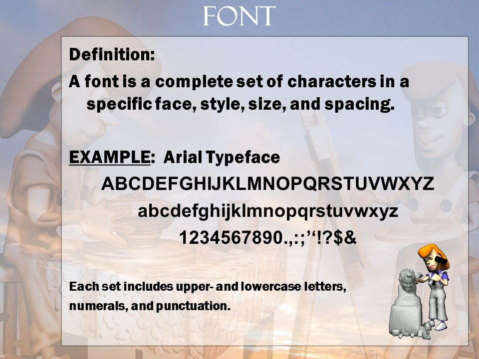 FONT Definition: A font is a complete set of characters in a specific face, style, size, and spacing. EXAMPLE: Arial Typeface ABCDEFGHIJKLMNOPQRSTUVWX
