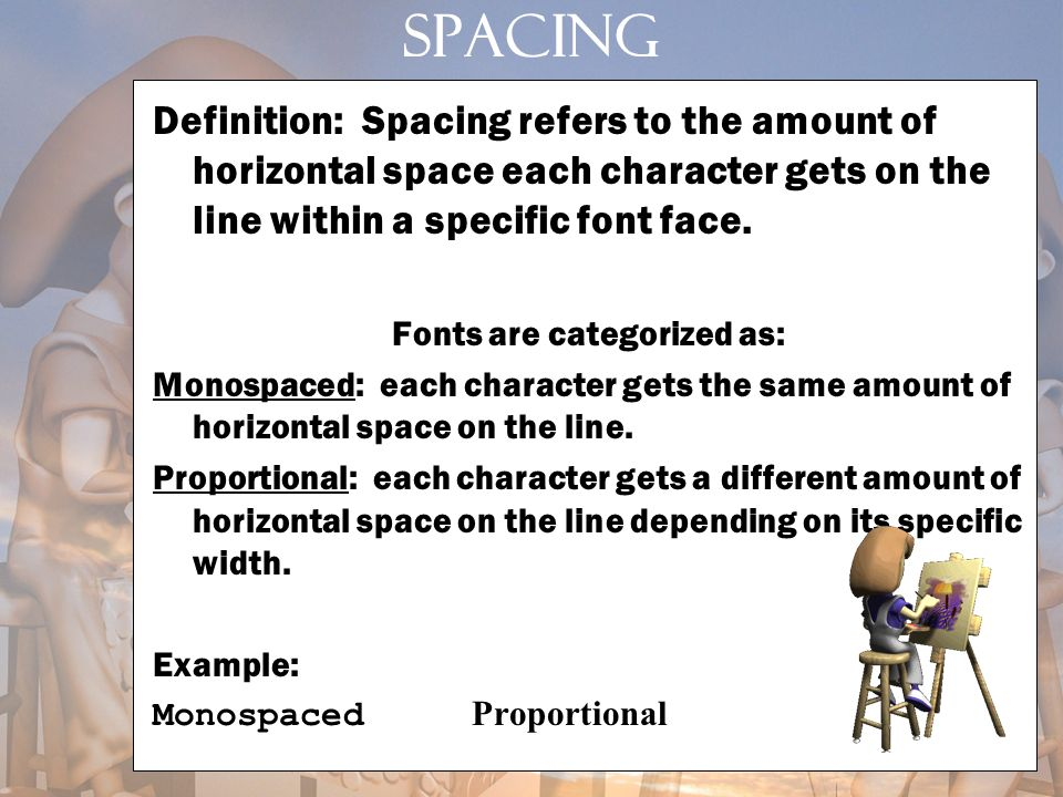 SPACING Definition: Spacing refers to the amount of horizontal space each character gets on the line within a specific font face. Fonts are categorize