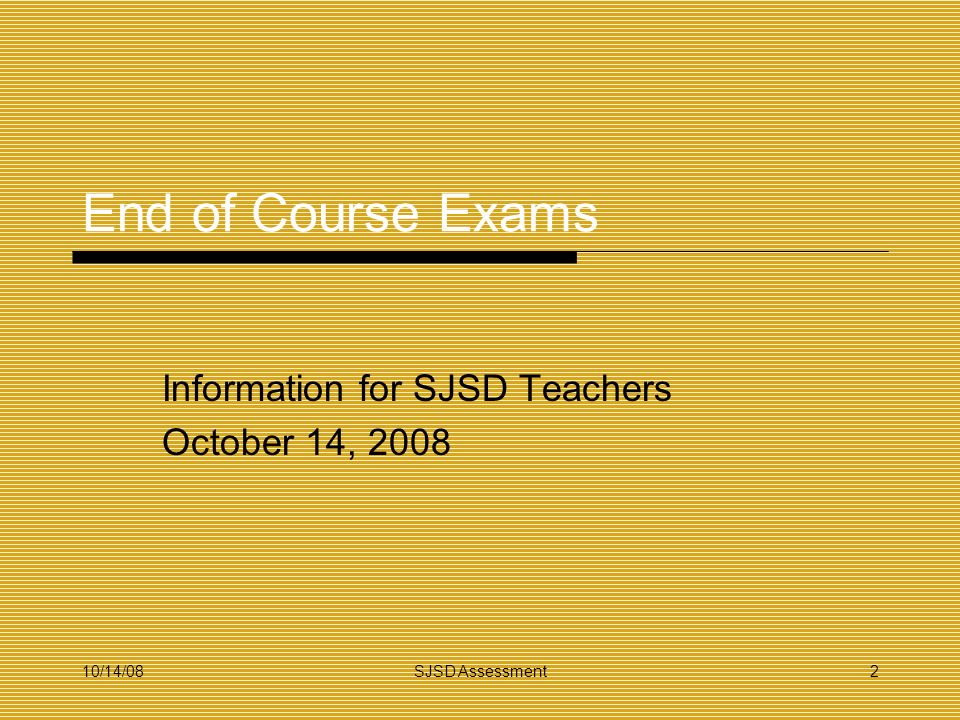 10/14/08SJSD Assessment2 End of Course Exams Information for SJSD Teachers October 14, 2008