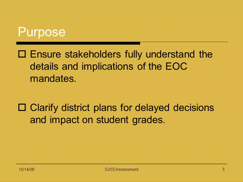 10/14/08SJSD Assessment3 Purpose Ensure stakeholders fully understand the details and implications of the EOC mandates. Clarify district plans for del