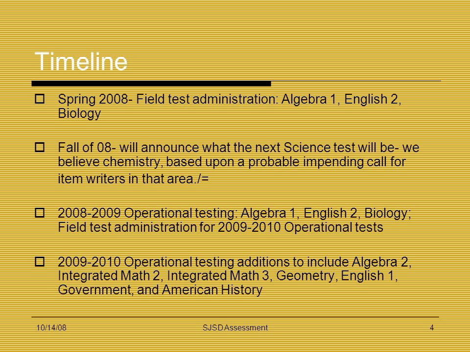 10/14/08SJSD Assessment4 Timeline Spring 2008- Field test administration: Algebra 1, English 2, Biology Fall of 08- will announce what the next Scienc