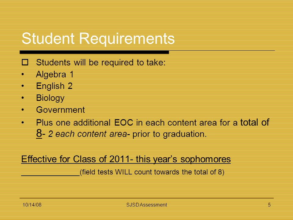 10/14/08SJSD Assessment5 Student Requirements Students will be required to take: Algebra 1 English 2 Biology Government Plus one additional EOC in eac