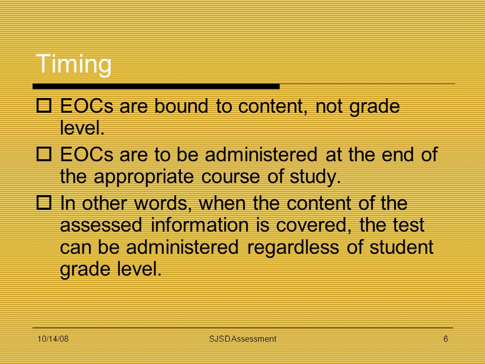 10/14/08SJSD Assessment6 Timing EOCs are bound to content, not grade level. EOCs are to be administered at the end of the appropriate course of study.