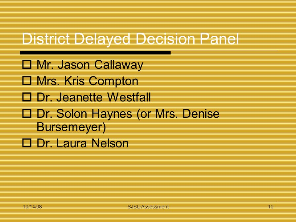 10/14/08SJSD Assessment10 District Delayed Decision Panel Mr. Jason Callaway Mrs. Kris Compton Dr. Jeanette Westfall Dr. Solon Haynes (or Mrs. Denise