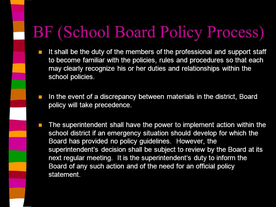 BF (School Board Policy Process) It shall be the duty of the members of the professional and support staff to become familiar with the policies, rules and procedures so that each may clearly recognize his or her duties and relationships within the school policies.
