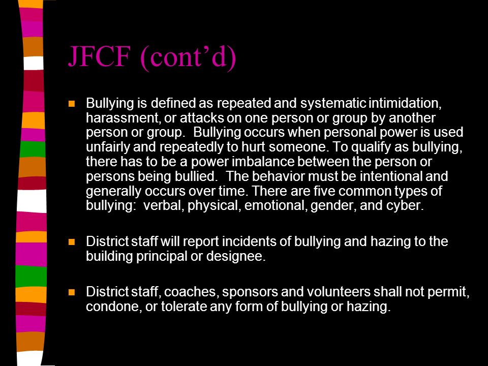 JFCF (contd) Bullying is defined as repeated and systematic intimidation, harassment, or attacks on one person or group by another person or group.