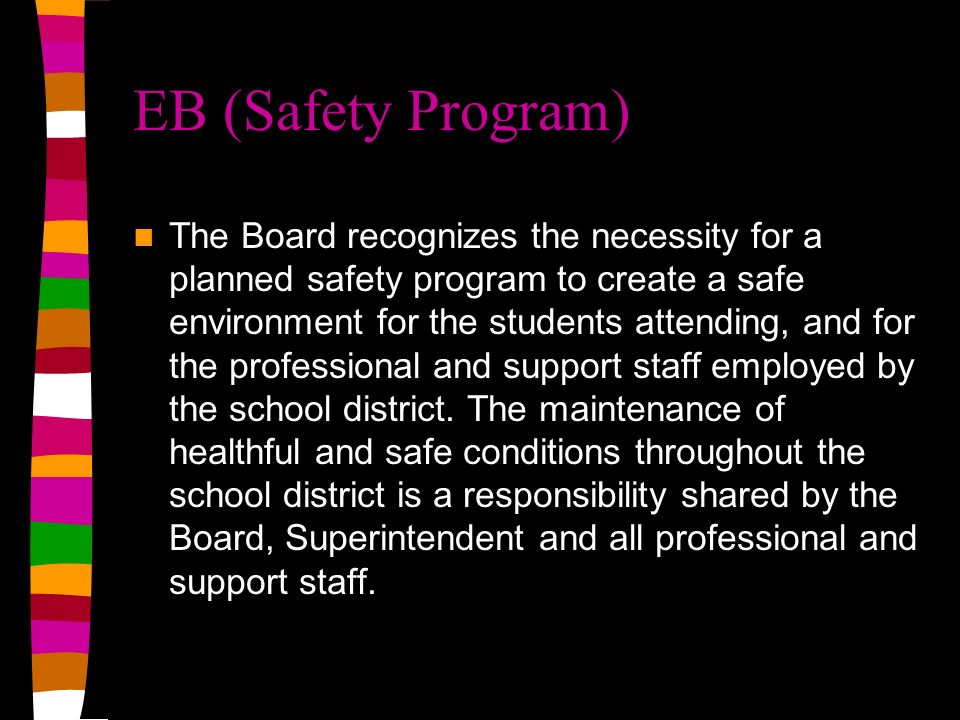EB (Safety Program) The Board recognizes the necessity for a planned safety program to create a safe environment for the students attending, and for the professional and support staff employed by the school district.
