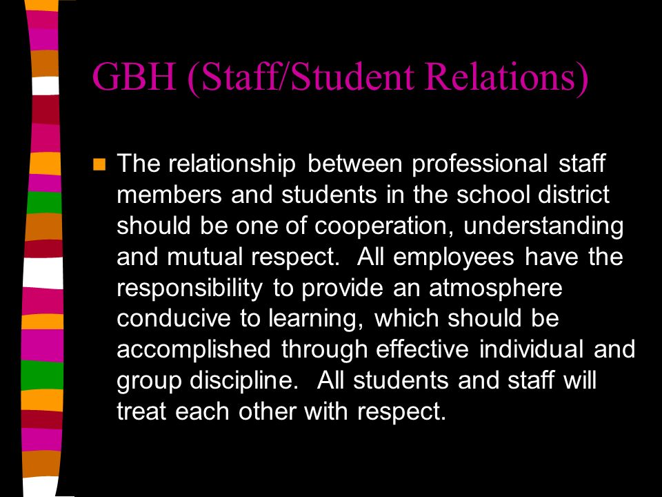 GBH (Staff/Student Relations) The relationship between professional staff members and students in the school district should be one of cooperation, understanding and mutual respect.