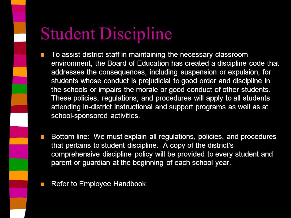 Student Discipline To assist district staff in maintaining the necessary classroom environment, the Board of Education has created a discipline code that addresses the consequences, including suspension or expulsion, for students whose conduct is prejudicial to good order and discipline in the schools or impairs the morale or good conduct of other students.