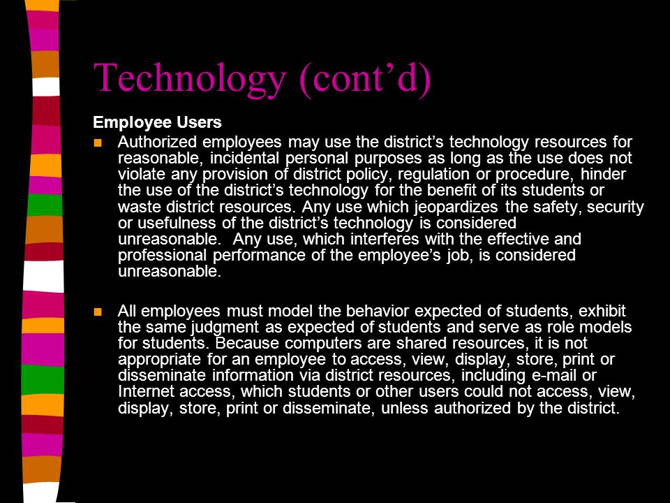 Technology (contd) Employee Users Authorized employees may use the districts technology resources for reasonable, incidental personal purposes as long as the use does not violate any provision of district policy, regulation or procedure, hinder the use of the districts technology for the benefit of its students or waste district resources.