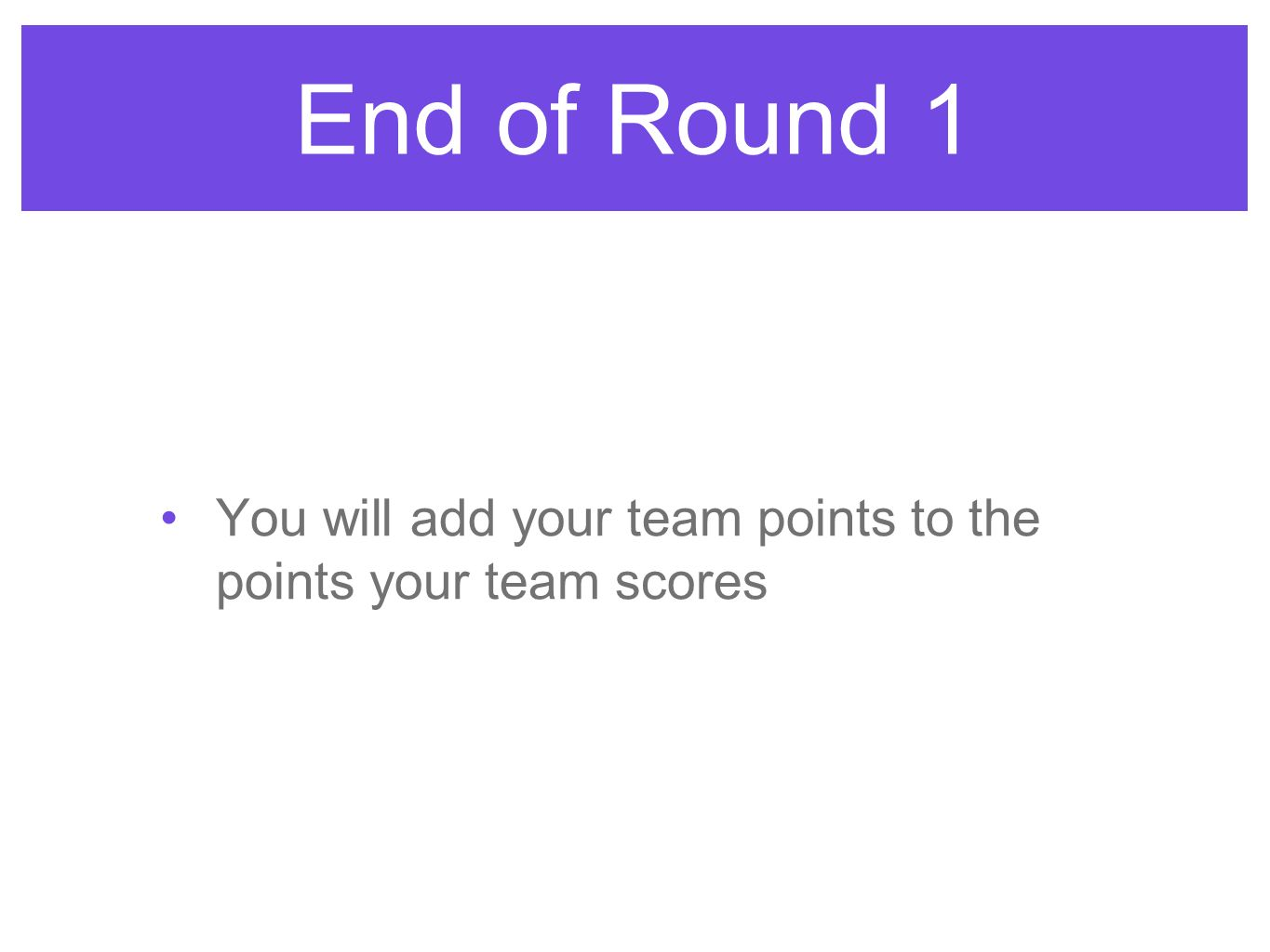 End of Round 1 You will add your team points to the points your team scores