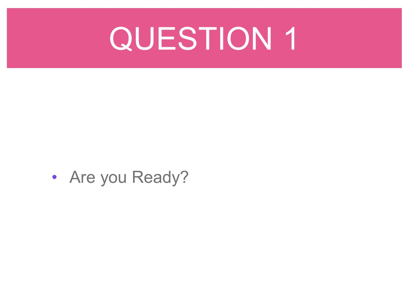QUESTION 1 Are you Ready?
