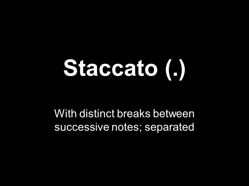 Staccato (.) With distinct breaks between successive notes; separated