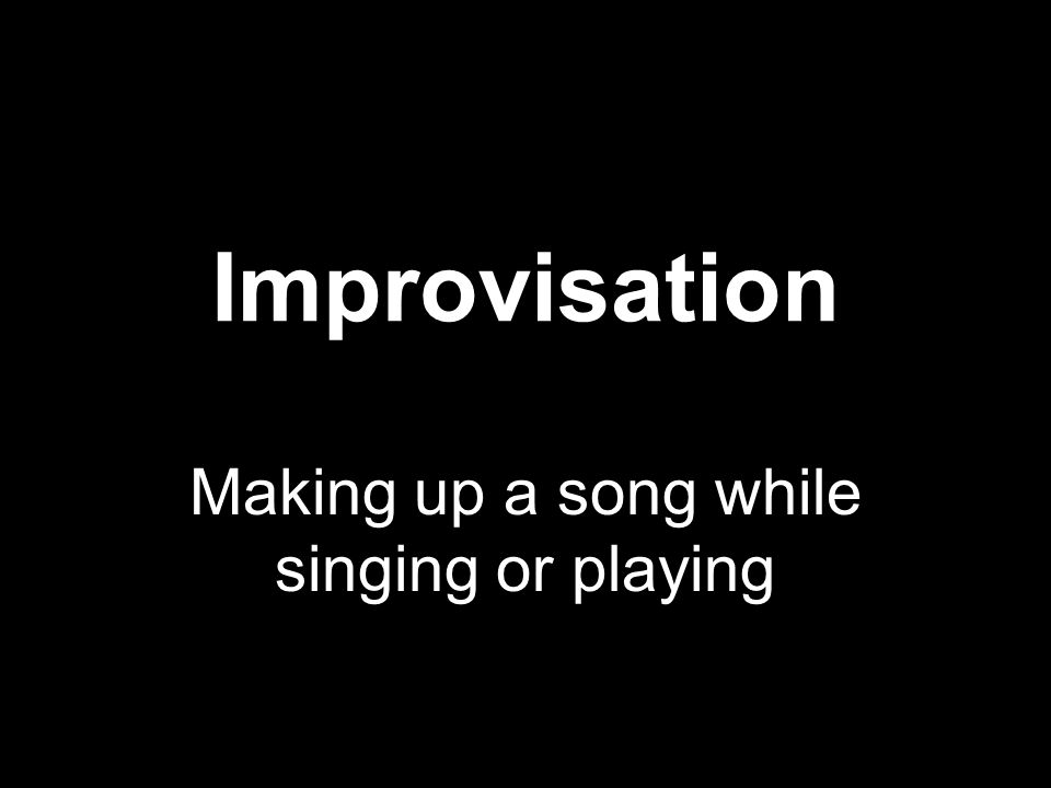 Improvisation Making up a song while singing or playing