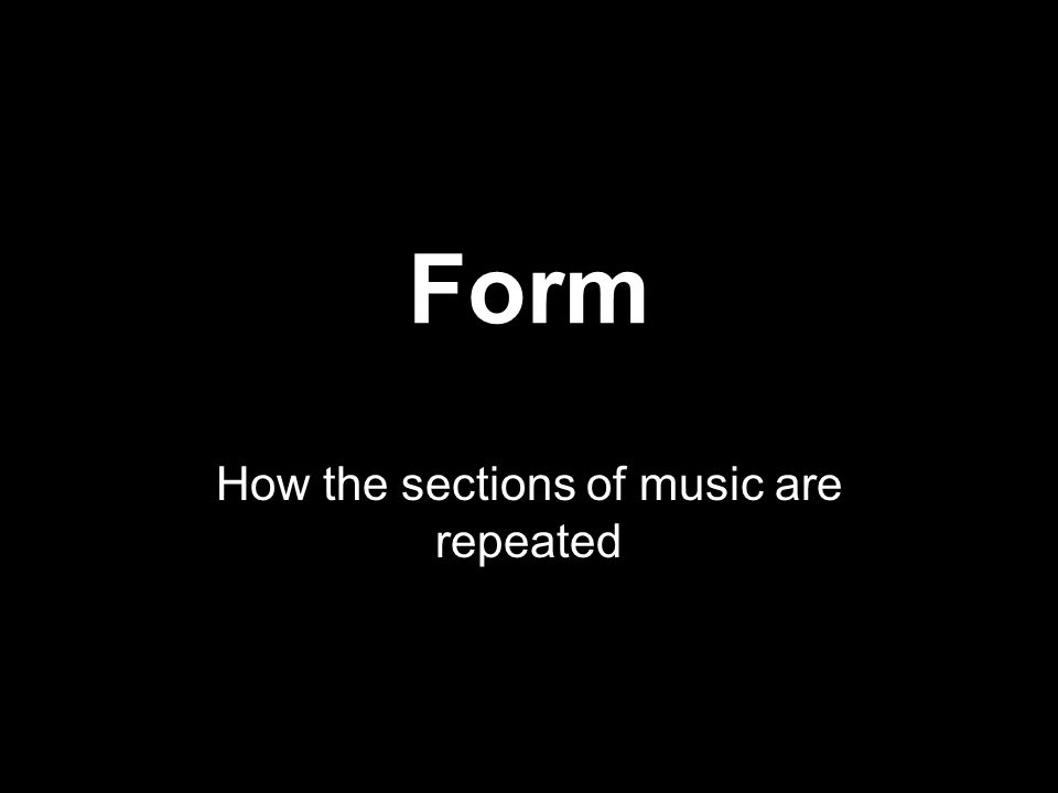 Form How the sections of music are repeated